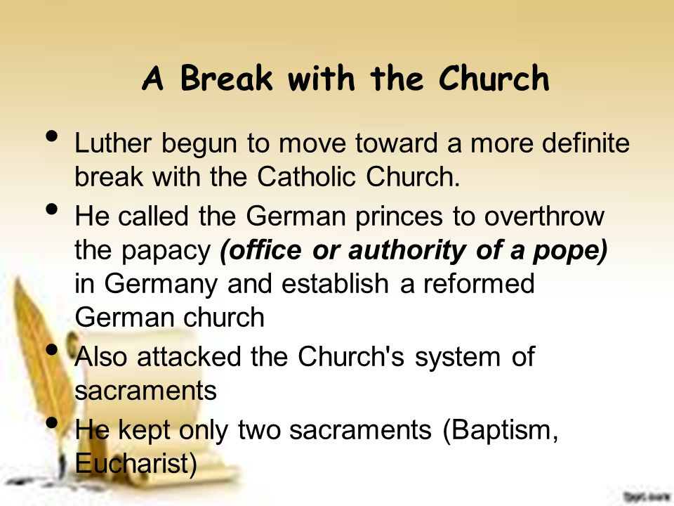 A Break with the Church Luther begun to move toward a more definite break with the Catholic Church. He called the German princes to overthrow the papa