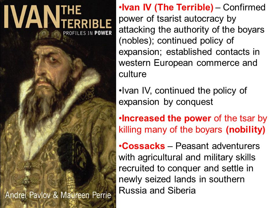 Ivan IV (The Terrible) – Confirmed power of tsarist autocracy by attacking the authority of the boyars (nobles); continued policy of expansion; established contacts in western European commerce and culture Ivan IV, continued the policy of expansion by conquest Increased the power of the tsar by killing many of the boyars (nobility) Cossacks – Peasant adventurers with agricultural and military skills recruited to conquer and settle in newly seized lands in southern Russia and Siberia