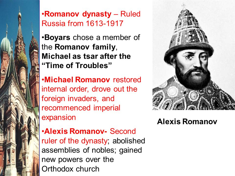 Alexis Romanov Romanov dynasty – Ruled Russia from 1613-1917 Boyars chose a member of the Romanov family, Michael as tsar after the Time of Troubles Michael Romanov restored internal order, drove out the foreign invaders, and recommenced imperial expansion Alexis Romanov- Second ruler of the dynasty; abolished assemblies of nobles; gained new powers over the Orthodox church