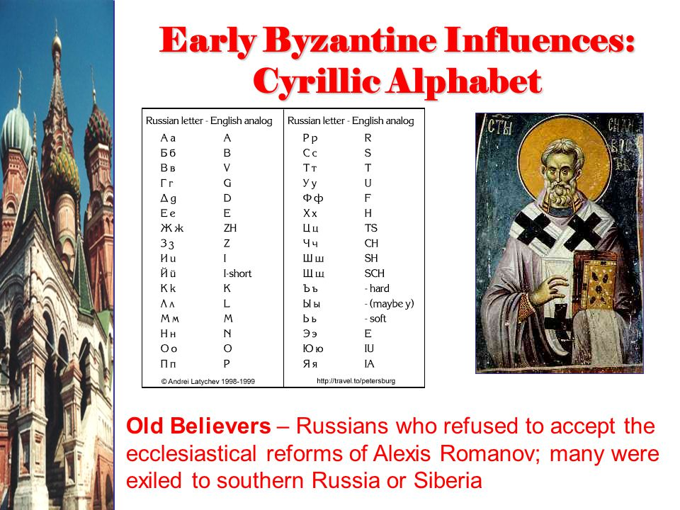 Early Byzantine Influences: Cyrillic Alphabet Old Believers – Russians who refused to accept the ecclesiastical reforms of Alexis Romanov; many were exiled to southern Russia or Siberia