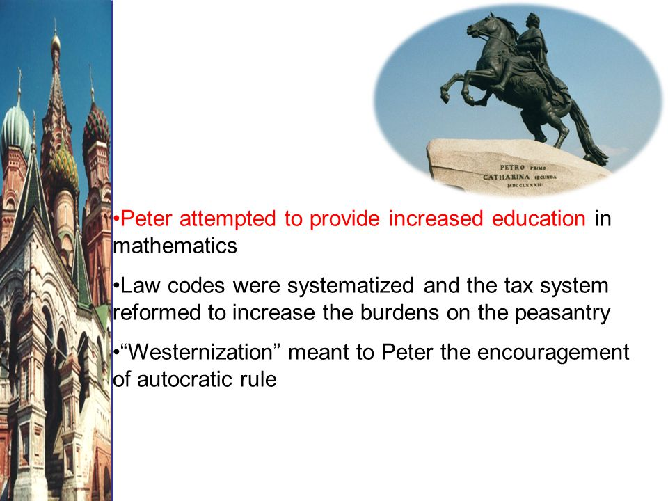 Peter attempted to provide increased education in mathematics Law codes were systematized and the tax system reformed to increase the burdens on the peasantry Westernization meant to Peter the encouragement of autocratic rule