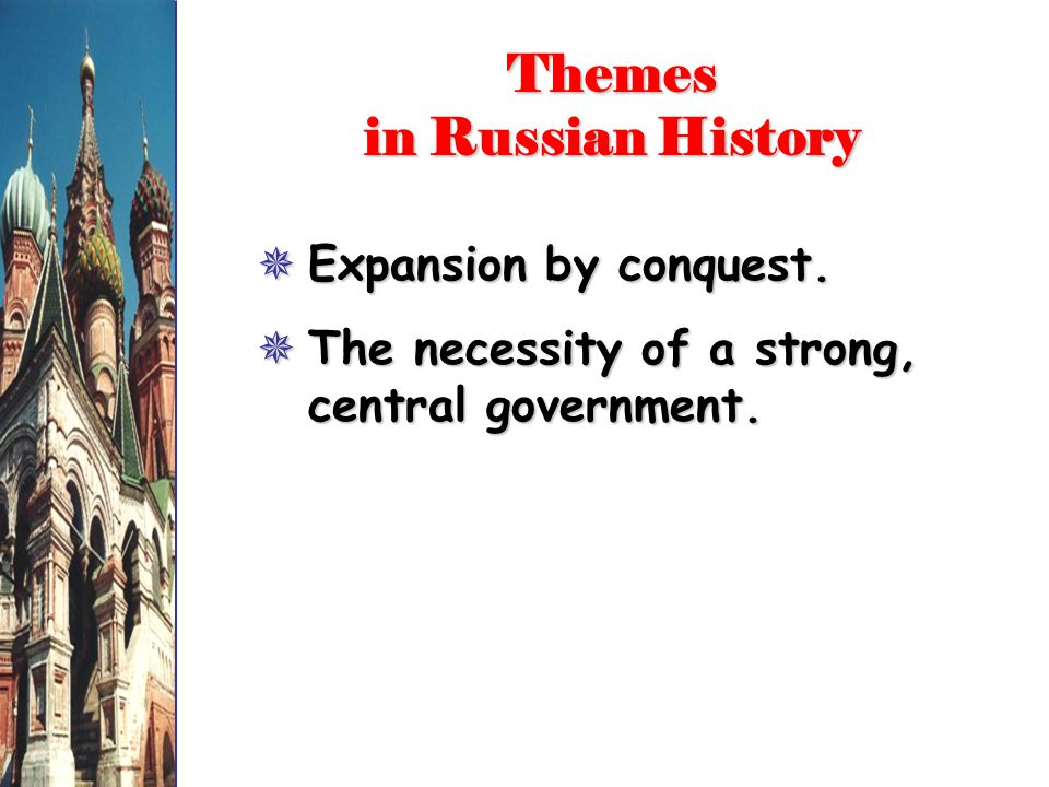 Themes in Russian History  Expansion by conquest.  The necessity of a strong, central government.