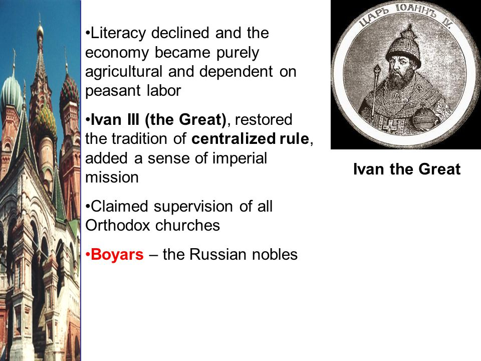 Ivan the Great Literacy declined and the economy became purely agricultural and dependent on peasant labor Ivan III (the Great), restored the tradition of centralized rule, added a sense of imperial mission Claimed supervision of all Orthodox churches Boyars – the Russian nobles