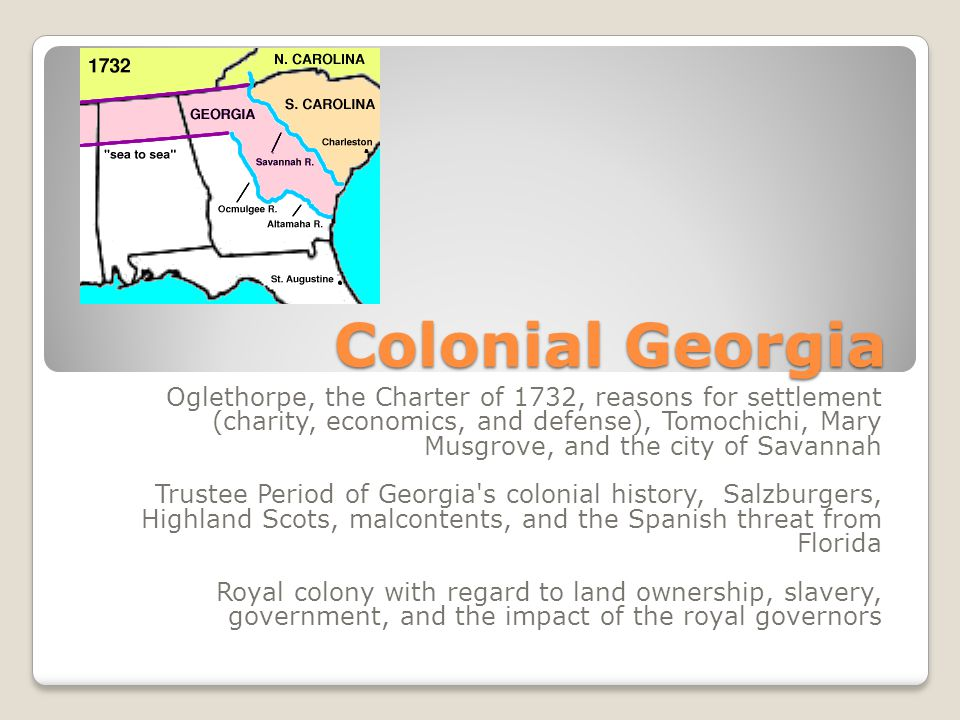 Colonial Georgia Oglethorpe, the Charter of 1732, reasons for settlement (charity, economics, and defense), Tomochichi, Mary Musgrove, and the city of