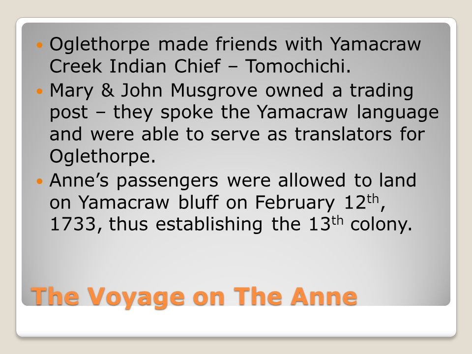 The Voyage on The Anne Oglethorpe made friends with Yamacraw Creek Indian Chief – Tomochichi. Mary & John Musgrove owned a trading post – they spoke t