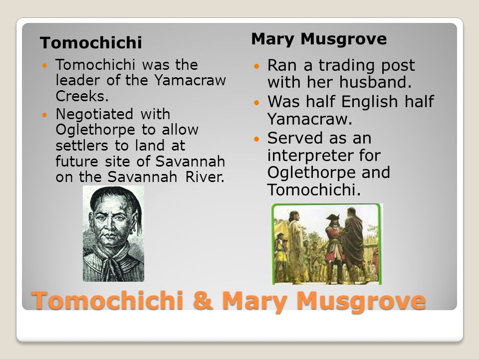 Tomochichi & Mary Musgrove Tomochichi Mary Musgrove Tomochichi was the leader of the Yamacraw Creeks. Negotiated with Oglethorpe to allow settlers to