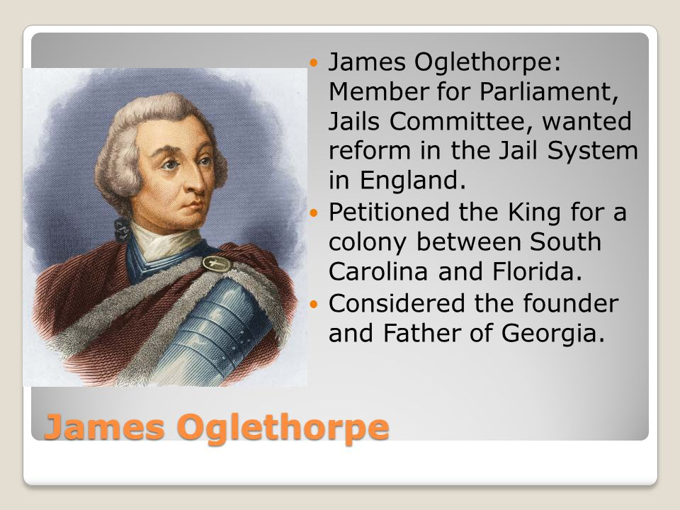 James Oglethorpe James Oglethorpe: Member for Parliament, Jails Committee, wanted reform in the Jail System in England. Petitioned the King for a colo