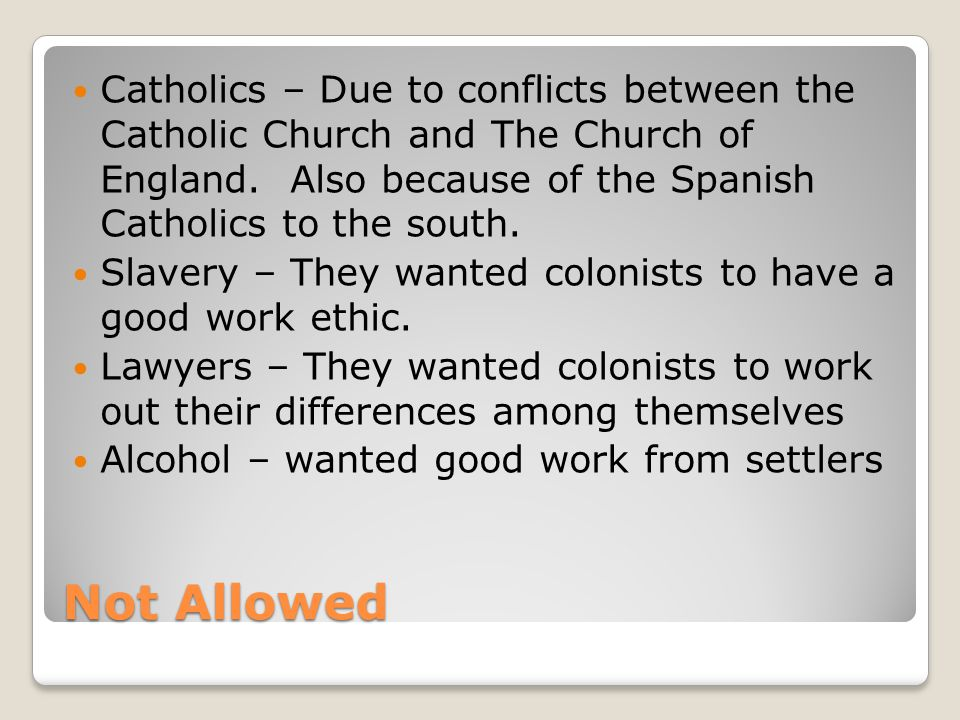 Not Allowed Catholics – Due to conflicts between the Catholic Church and The Church of England. Also because of the Spanish Catholics to the south. Sl