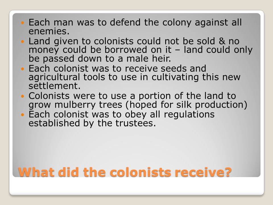 What did the colonists receive? Each man was to defend the colony against all enemies. Land given to colonists could not be sold & no money could be b