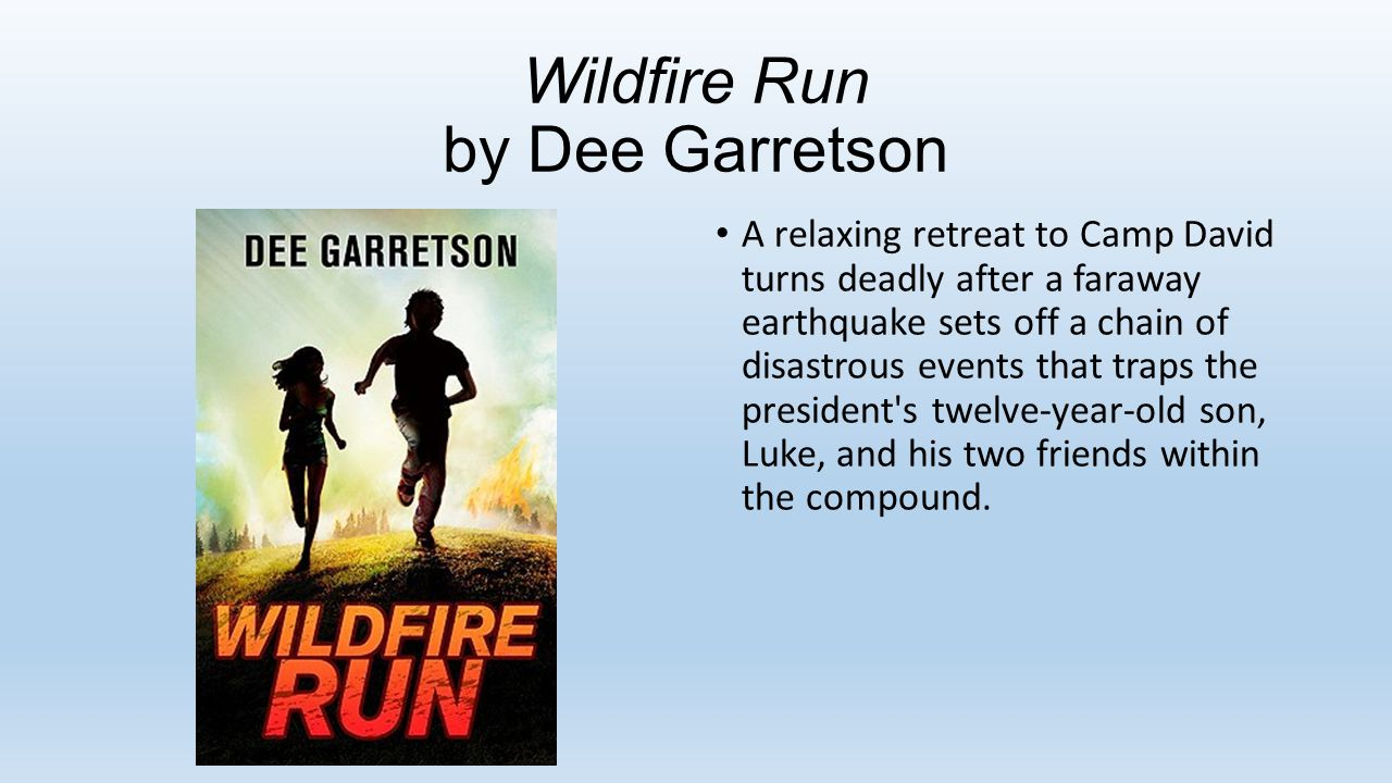 Wildfire Run by Dee Garretson A relaxing retreat to Camp David turns deadly after a faraway earthquake sets off a chain of disastrous events that traps the president s twelve-year-old son, Luke, and his two friends within the compound.