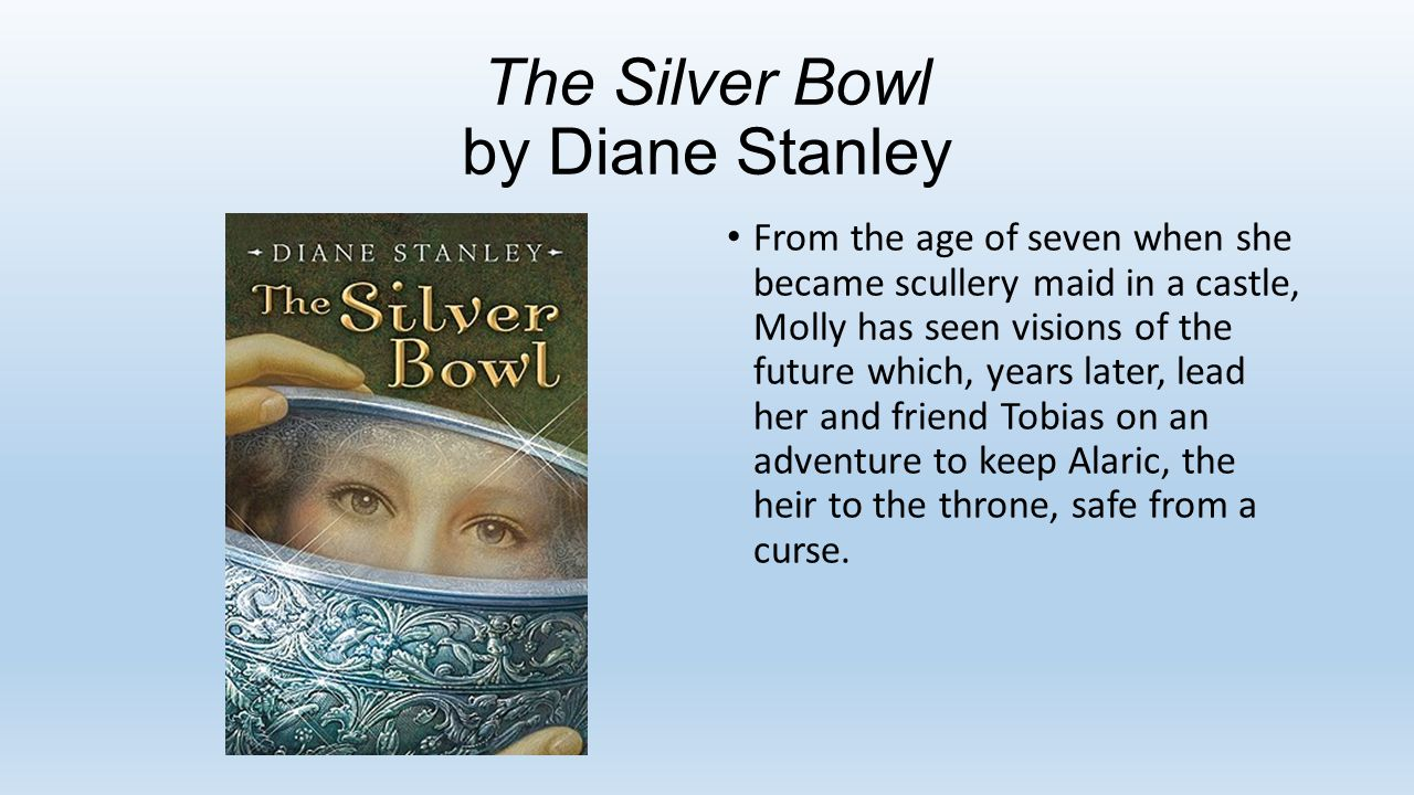 The Silver Bowl by Diane Stanley From the age of seven when she became scullery maid in a castle, Molly has seen visions of the future which, years later, lead her and friend Tobias on an adventure to keep Alaric, the heir to the throne, safe from a curse.