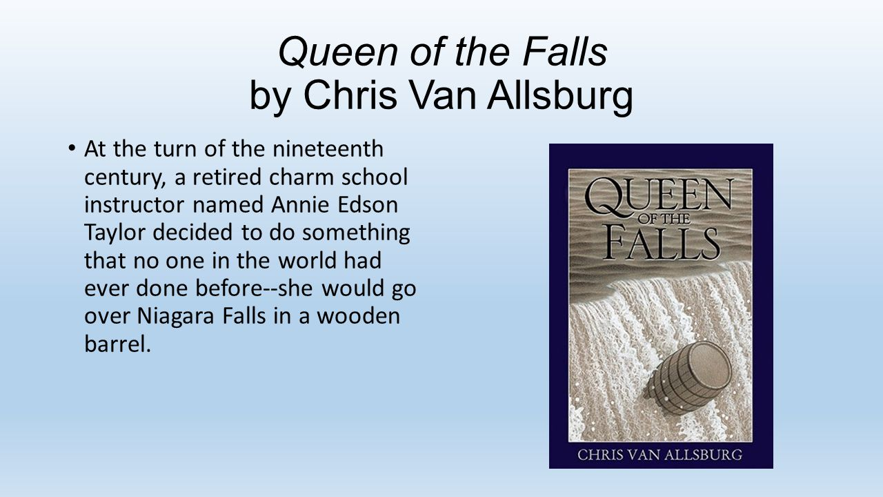 Queen of the Falls by Chris Van Allsburg At the turn of the nineteenth century, a retired charm school instructor named Annie Edson Taylor decided to do something that no one in the world had ever done before--she would go over Niagara Falls in a wooden barrel.