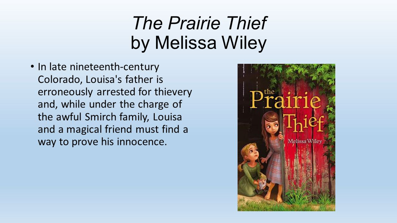 The Prairie Thief by Melissa Wiley In late nineteenth-century Colorado, Louisa s father is erroneously arrested for thievery and, while under the charge of the awful Smirch family, Louisa and a magical friend must find a way to prove his innocence.