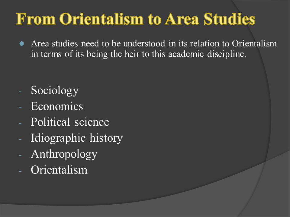 Area studies need to be understood in its relation to Orientalism in terms of its being the heir to this academic discipline. - Sociology - Economics