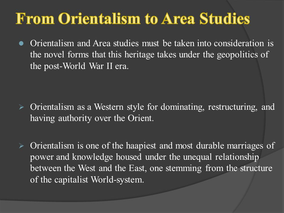 Orientalism and Area studies must be taken into consideration is the novel forms that this heritage takes under the geopolitics of the post-World War
