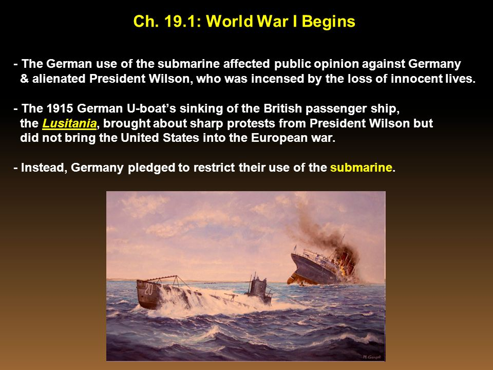 - The German use of the submarine affected public opinion against Germany & alienated President Wilson, who was incensed by the loss of innocent lives