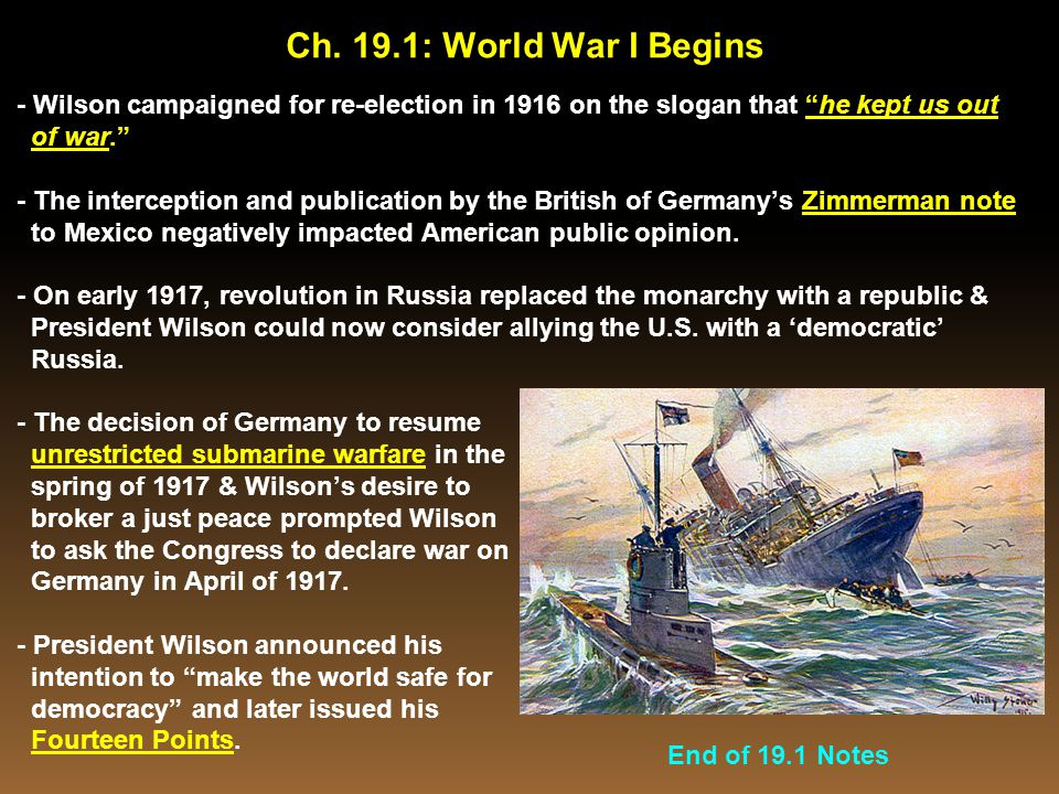 """- Wilson campaigned for re-election in 1916 on the slogan that """"he kept us out of war."""" - The interception and publication by the British of Germany's"""