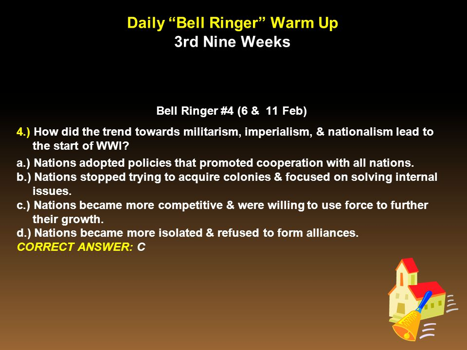 """Daily """"Bell Ringer"""" Warm Up 3rd Nine Weeks Bell Ringer #4 (6 & 11 Feb) 4.) How did the trend towards militarism, imperialism, & nationalism lead to th"""