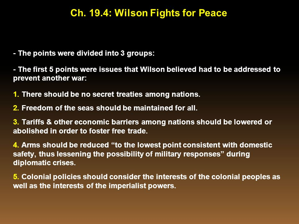 - The points were divided into 3 groups: - The first 5 points were issues that Wilson believed had to be addressed to prevent another war: 1. There sh