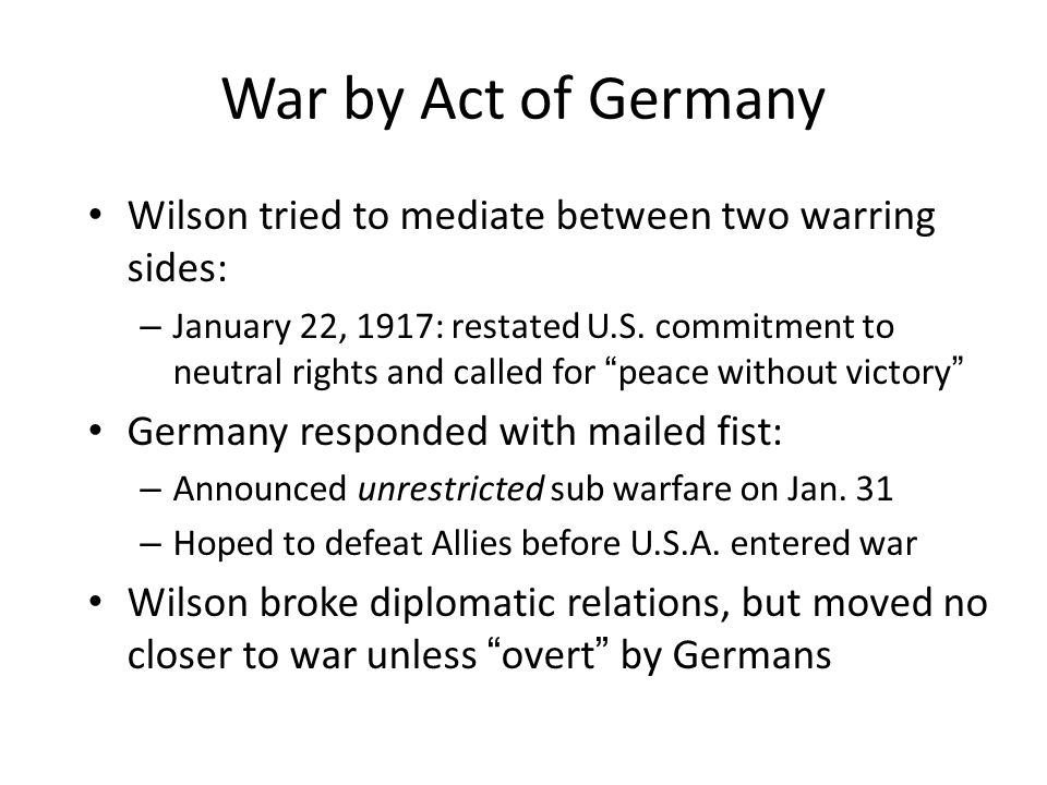 War by Act of Germany Wilson tried to mediate between two warring sides: – January 22, 1917: restated U.S.