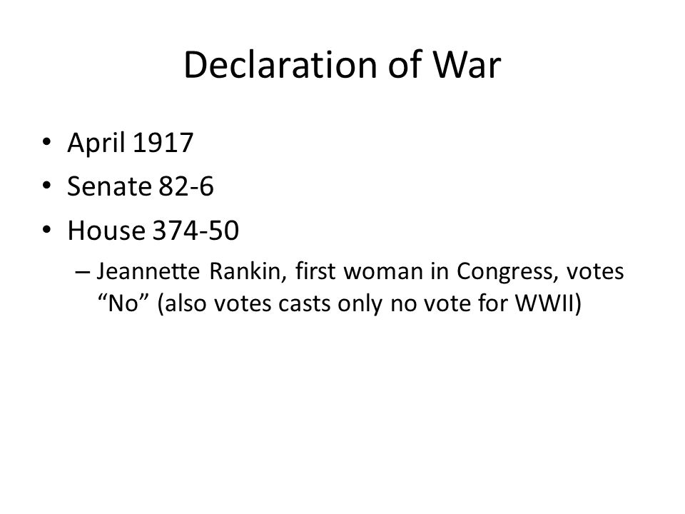 Declaration of War April 1917 Senate 82-6 House 374-50 – Jeannette Rankin, first woman in Congress, votes No (also votes casts only no vote for WWII)