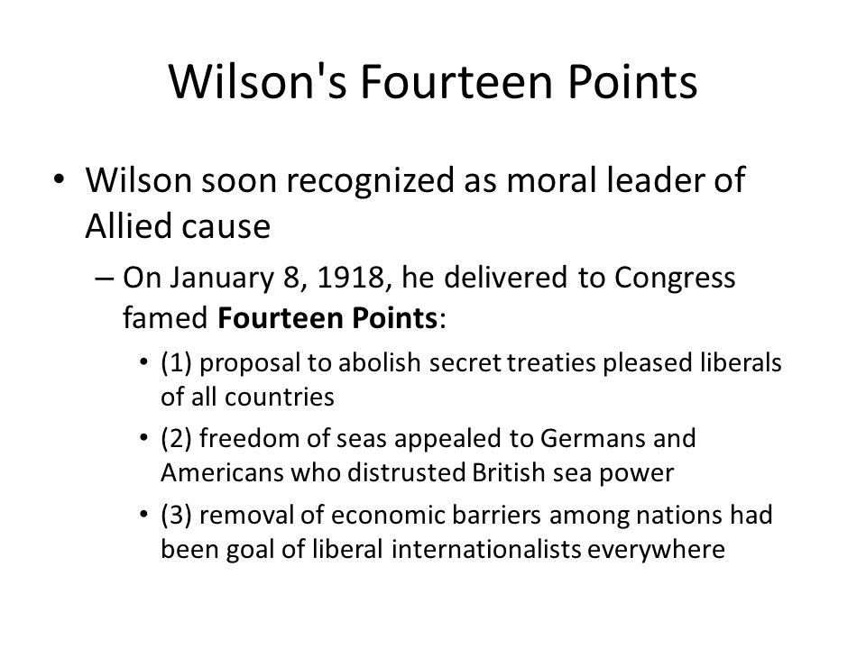 Wilson s Fourteen Points Wilson soon recognized as moral leader of Allied cause – On January 8, 1918, he delivered to Congress famed Fourteen Points: (1) proposal to abolish secret treaties pleased liberals of all countries (2) freedom of seas appealed to Germans and Americans who distrusted British sea power (3) removal of economic barriers among nations had been goal of liberal internationalists everywhere