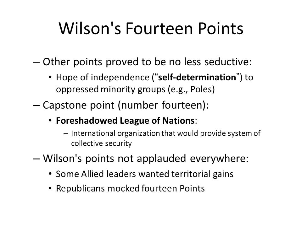 Wilson s Fourteen Points – Other points proved to be no less seductive: Hope of independence ( self-determination ) to oppressed minority groups (e.g., Poles) – Capstone point (number fourteen): Foreshadowed League of Nations: – International organization that would provide system of collective security – Wilson s points not applauded everywhere: Some Allied leaders wanted territorial gains Republicans mocked fourteen Points