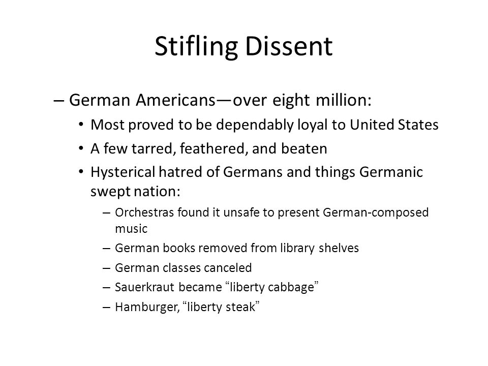 Stifling Dissent – German Americans—over eight million: Most proved to be dependably loyal to United States A few tarred, feathered, and beaten Hysterical hatred of Germans and things Germanic swept nation: – Orchestras found it unsafe to present German-composed music – German books removed from library shelves – German classes canceled – Sauerkraut became liberty cabbage – Hamburger, liberty steak