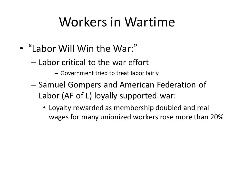 Workers in Wartime Labor Will Win the War: – Labor critical to the war effort – Government tried to treat labor fairly – Samuel Gompers and American Federation of Labor (AF of L) loyally supported war: Loyalty rewarded as membership doubled and real wages for many unionized workers rose more than 20%