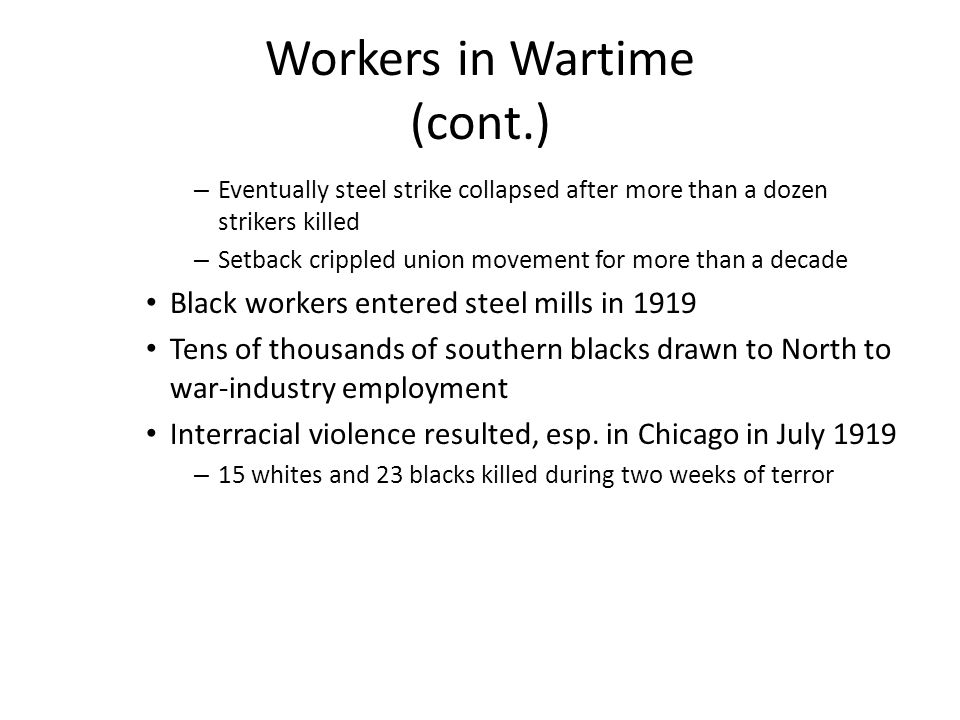 Workers in Wartime (cont.) – Eventually steel strike collapsed after more than a dozen strikers killed – Setback crippled union movement for more than a decade Black workers entered steel mills in 1919 Tens of thousands of southern blacks drawn to North to war-industry employment Interracial violence resulted, esp.