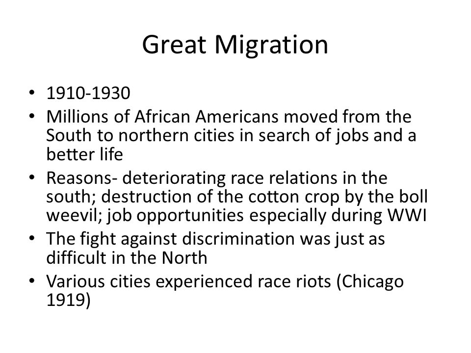 Great Migration 1910-1930 Millions of African Americans moved from the South to northern cities in search of jobs and a better life Reasons- deteriorating race relations in the south; destruction of the cotton crop by the boll weevil; job opportunities especially during WWI The fight against discrimination was just as difficult in the North Various cities experienced race riots (Chicago 1919)