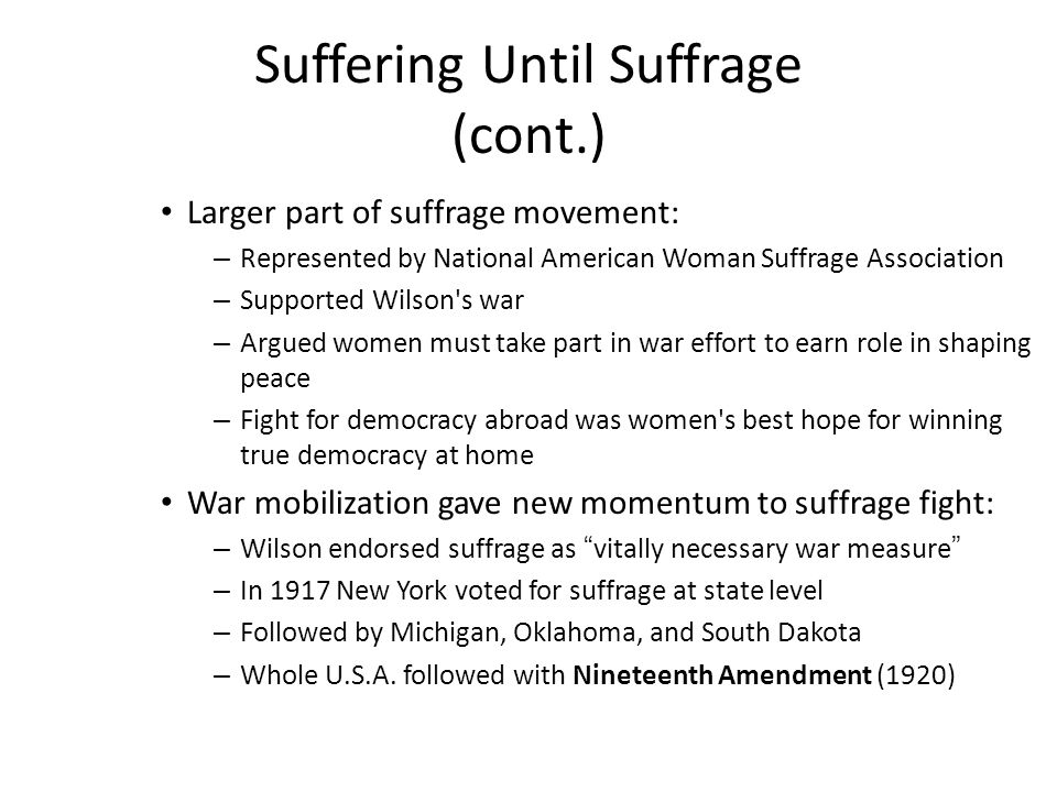 Suffering Until Suffrage (cont.) Larger part of suffrage movement: – Represented by National American Woman Suffrage Association – Supported Wilson s war – Argued women must take part in war effort to earn role in shaping peace – Fight for democracy abroad was women s best hope for winning true democracy at home War mobilization gave new momentum to suffrage fight: – Wilson endorsed suffrage as vitally necessary war measure – In 1917 New York voted for suffrage at state level – Followed by Michigan, Oklahoma, and South Dakota – Whole U.S.A.