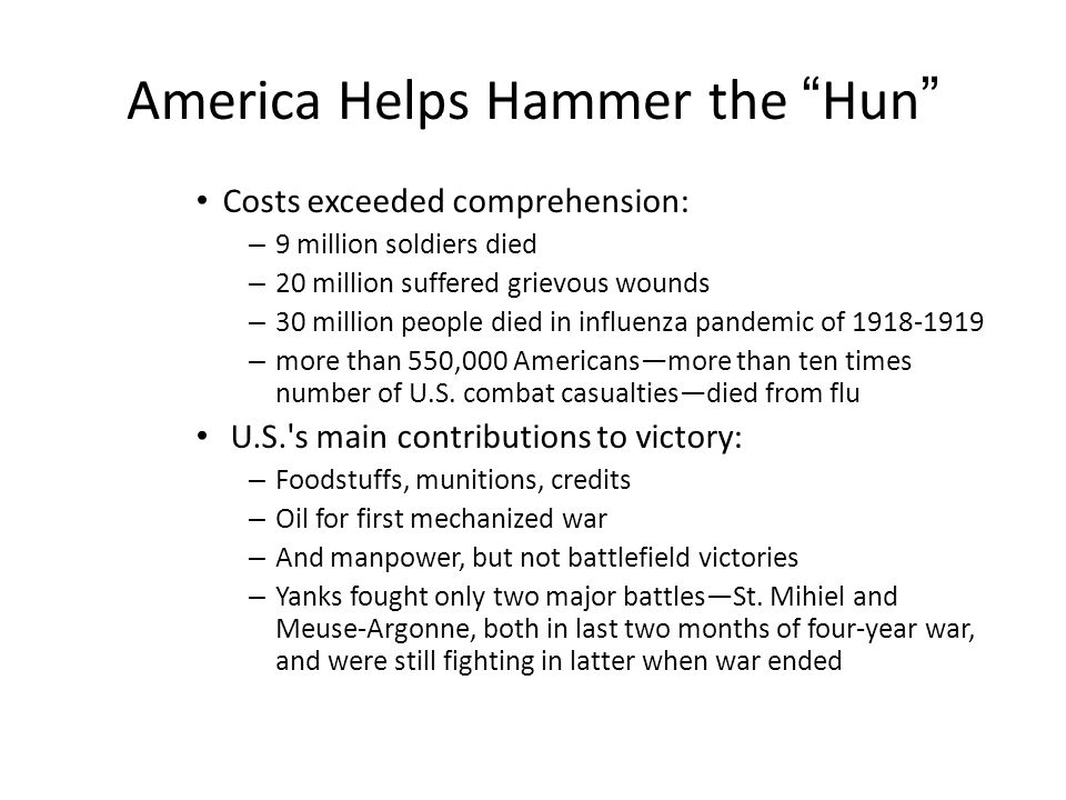 America Helps Hammer the Hun Costs exceeded comprehension: – 9 million soldiers died – 20 million suffered grievous wounds – 30 million people died in influenza pandemic of 1918-1919 – more than 550,000 Americans—more than ten times number of U.S.