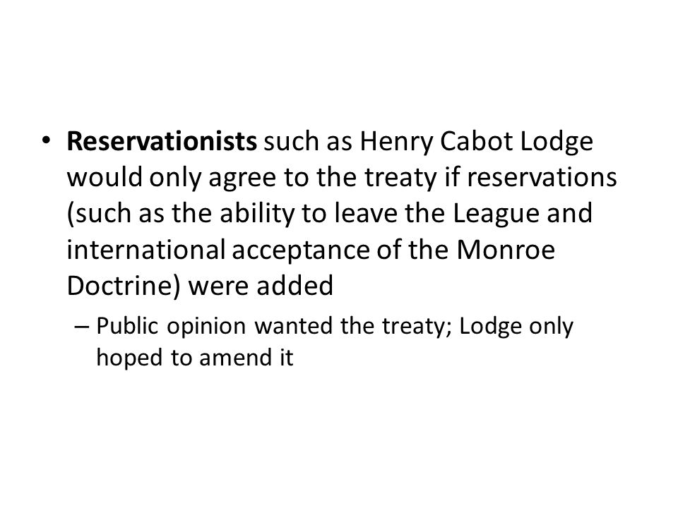 Reservationists such as Henry Cabot Lodge would only agree to the treaty if reservations (such as the ability to leave the League and international acceptance of the Monroe Doctrine) were added – Public opinion wanted the treaty; Lodge only hoped to amend it