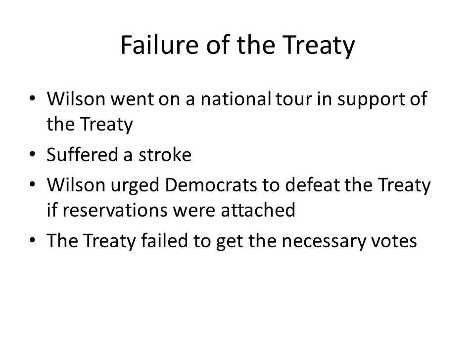Failure of the Treaty Wilson went on a national tour in support of the Treaty Suffered a stroke Wilson urged Democrats to defeat the Treaty if reservations were attached The Treaty failed to get the necessary votes