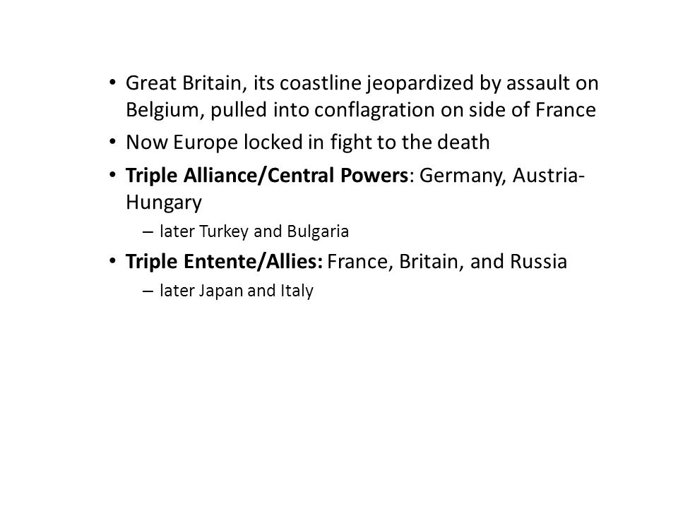 Great Britain, its coastline jeopardized by assault on Belgium, pulled into conflagration on side of France Now Europe locked in fight to the death Triple Alliance/Central Powers: Germany, Austria- Hungary – later Turkey and Bulgaria Triple Entente/Allies: France, Britain, and Russia – later Japan and Italy