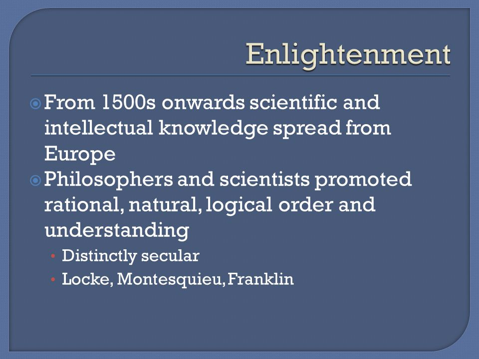  From 1500s onwards scientific and intellectual knowledge spread from Europe  Philosophers and scientists promoted rational, natural, logical order and understanding Distinctly secular Locke, Montesquieu, Franklin