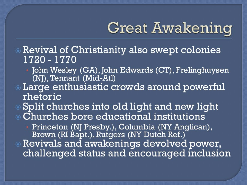  Revival of Christianity also swept colonies 1720 - 1770 John Wesley (GA), John Edwards (CT), Frelinghuysen (NJ), Tennant (Mid-Atl)  Large enthusiastic crowds around powerful rhetoric  Split churches into old light and new light  Churches bore educational institutions Princeton (NJ Presby.), Columbia (NY Anglican), Brown (RI Bapt.), Rutgers (NY Dutch Ref.)  Revivals and awakenings devolved power, challenged status and encouraged inclusion