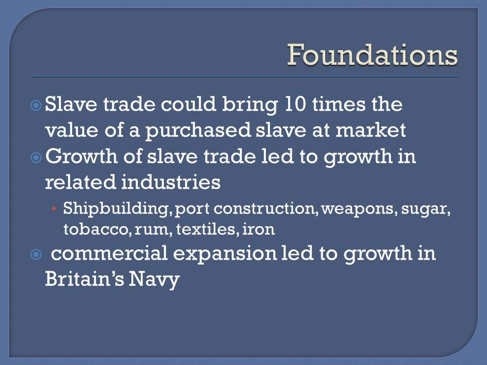  Slave trade could bring 10 times the value of a purchased slave at market  Growth of slave trade led to growth in related industries Shipbuilding, port construction, weapons, sugar, tobacco, rum, textiles, iron  commercial expansion led to growth in Britain's Navy