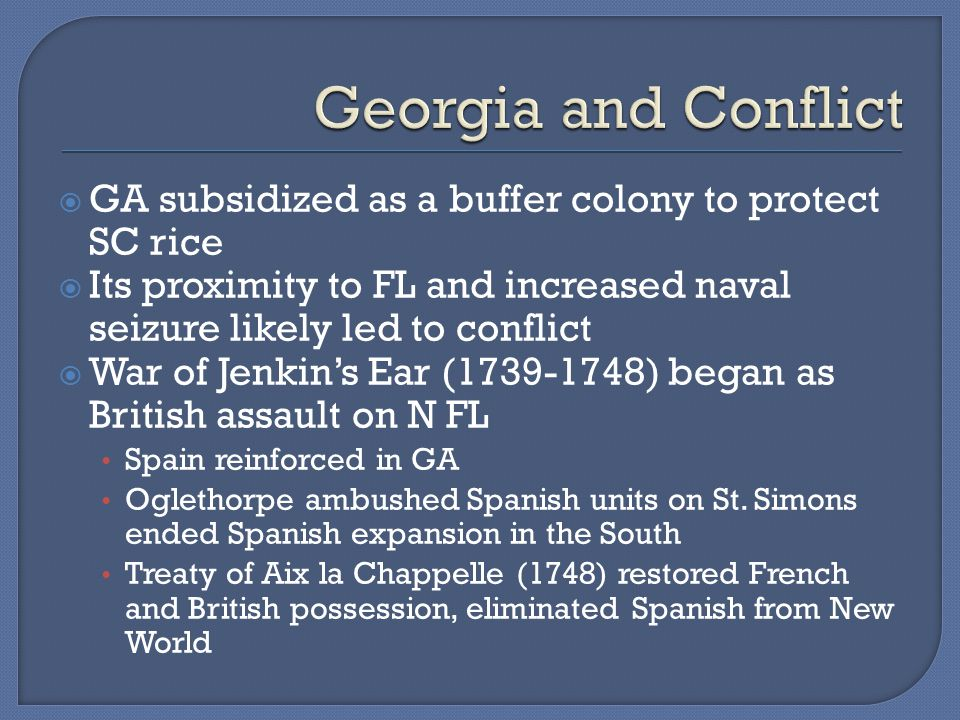  GA subsidized as a buffer colony to protect SC rice  Its proximity to FL and increased naval seizure likely led to conflict  War of Jenkin's Ear (1739-1748) began as British assault on N FL Spain reinforced in GA Oglethorpe ambushed Spanish units on St.