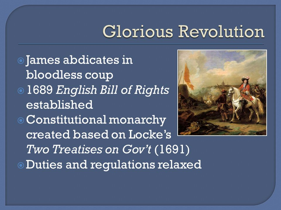  James abdicates in bloodless coup  1689 English Bill of Rights established  Constitutional monarchy created based on Locke's Two Treatises on Gov't (1691)  Duties and regulations relaxed