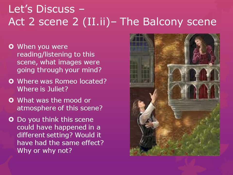 Let's Discuss – Act 2 scene 2 (II.ii)– The Balcony scene  Lines 1-32 (STOP)  What is going on here.