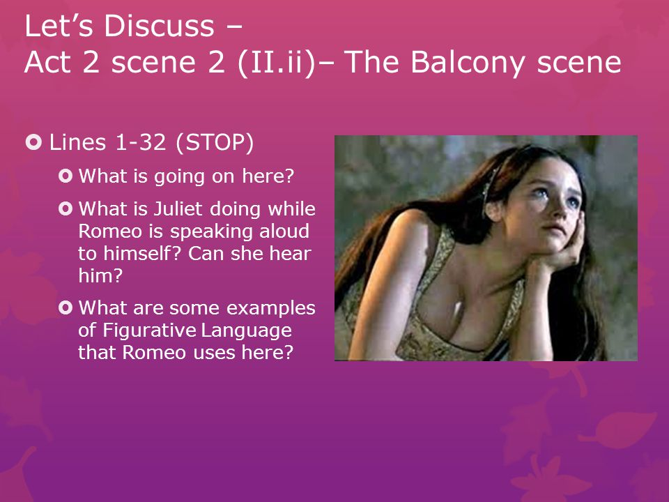 Let's Discuss – Act 2 scene 2 (II.ii)– The Balcony scene  Lines 38-49 (STOP)  Romeo is speaking an aside it's meant only for the audience to hear.