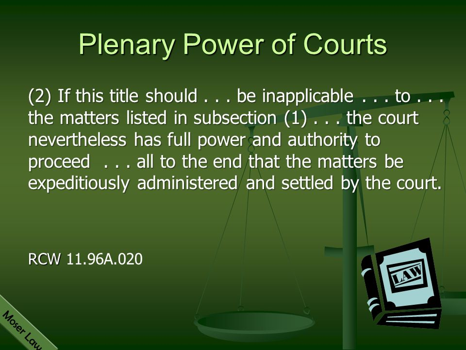 Moser Law Plenary Power of Courts (2) If this title should... be inapplicable... to... the matters listed in subsection (1)... the court nevertheless