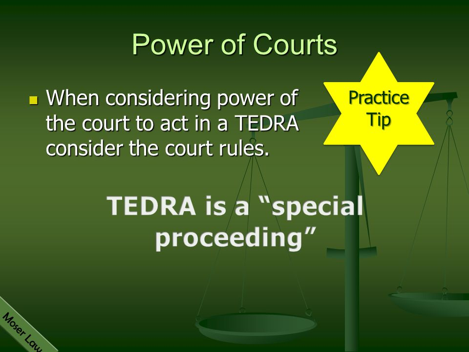 Moser Law Power of Courts When considering power of the court to act in a TEDRA consider the court rules. When considering power of the court to act i