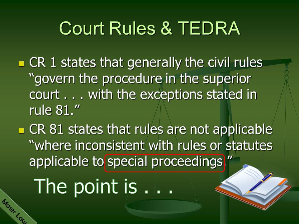 """Moser Law Court Rules & TEDRA CR 1 states that generally the civil rules """"govern the procedure in the superior court... with the exceptions stated in"""