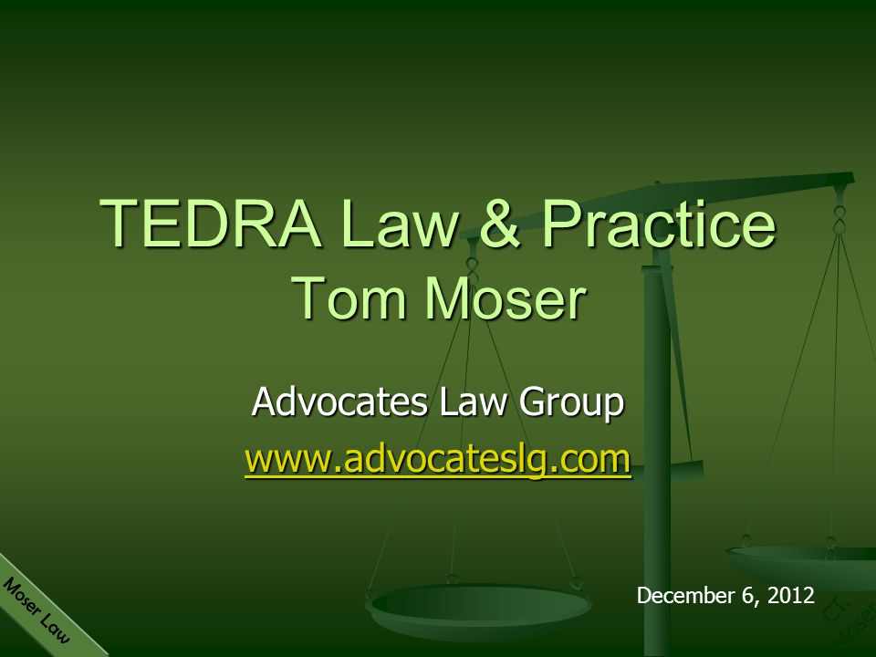 CT. Moser Moser Law Advocates Law Group www.advocateslg.com TEDRA Law & Practice Tom Moser December 6, 2012
