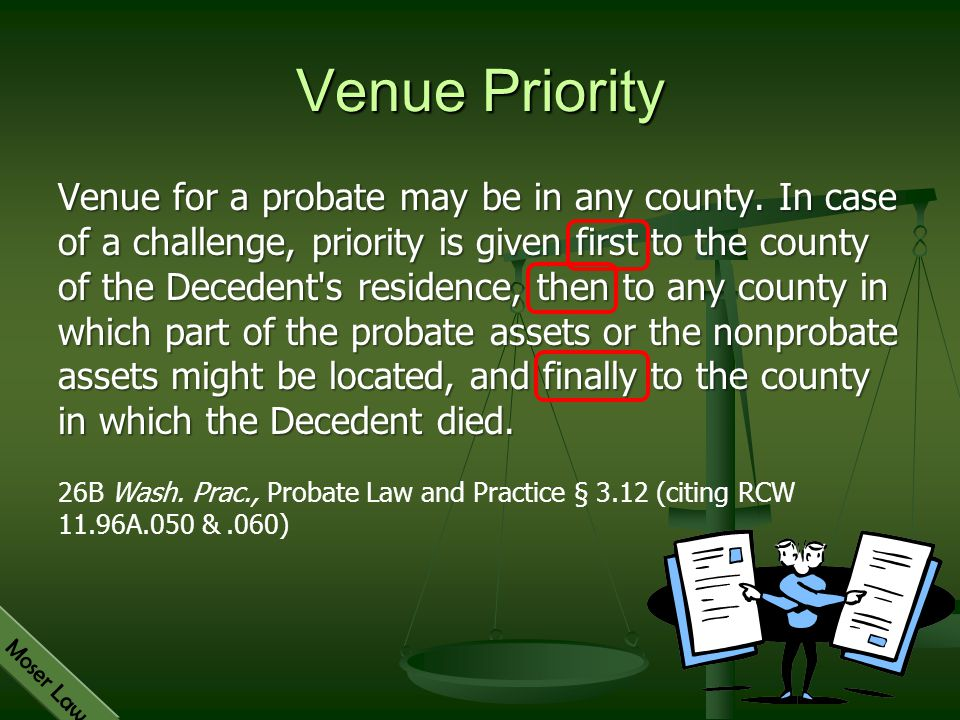 Moser Law Venue for a probate may be in any county. In case of a challenge, priority is given first to the county of the Decedent's residence, then to