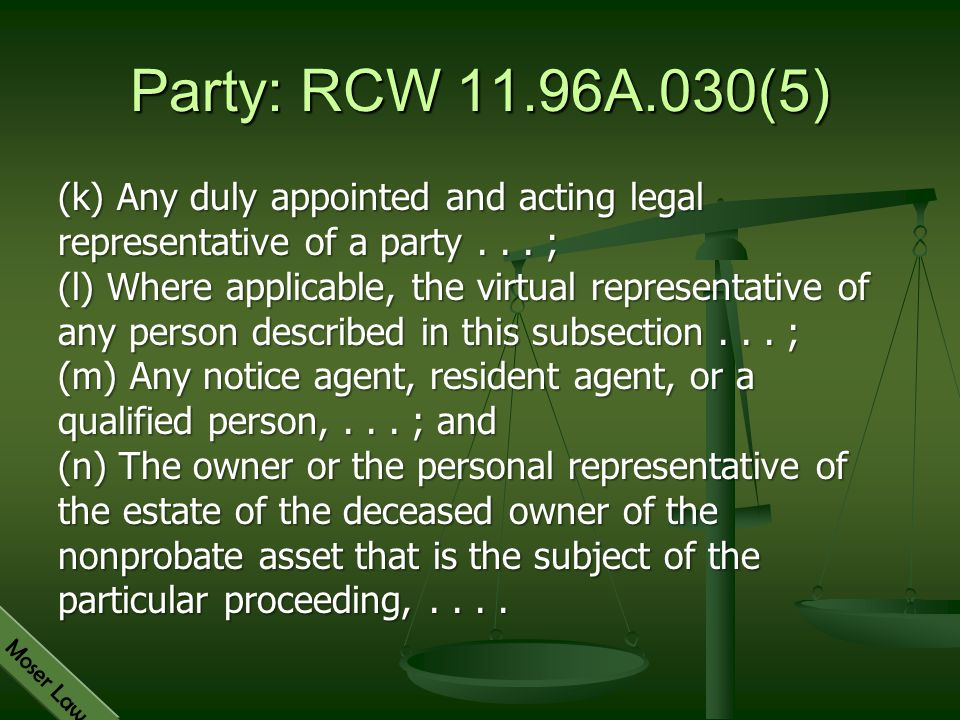 Moser Law Party: RCW 11.96A.030(5) (k) Any duly appointed and acting legal representative of a party... ; (l) Where applicable, the virtual representa