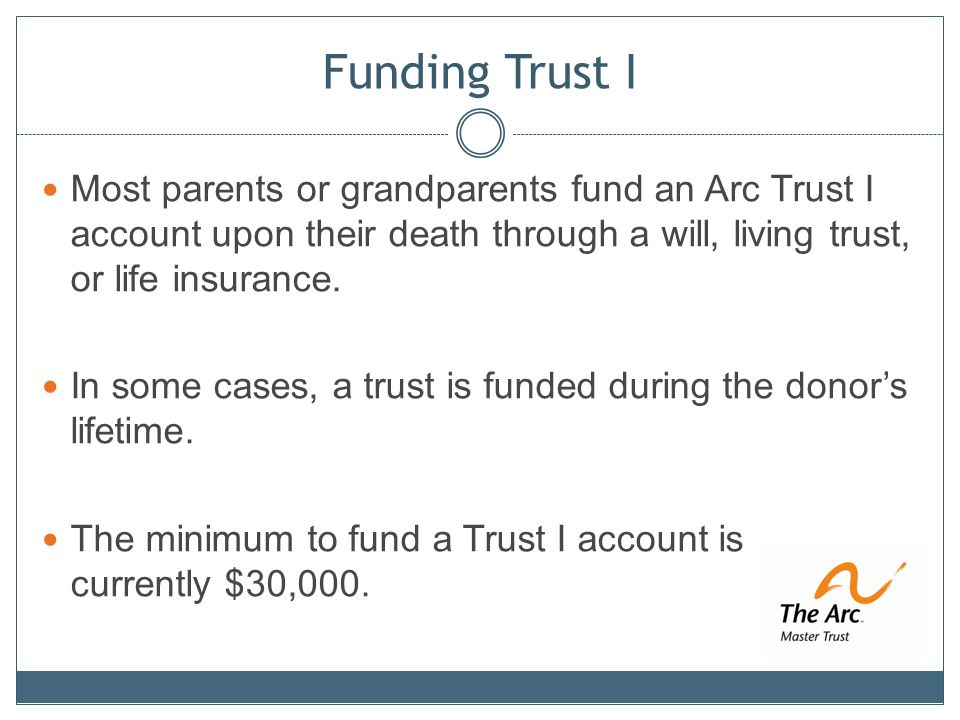 Funding Trust I Most parents or grandparents fund an Arc Trust I account upon their death through a will, living trust, or life insurance.